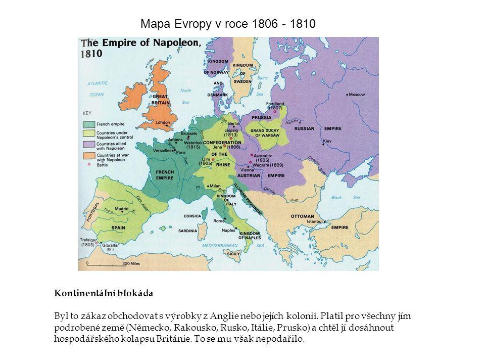 Mapa Evropy v roce 1806 - 1810 Kontinentální blokáda Byl to zákaz obchodovat s výrobky z Anglie nebo jejích kolonií. Platil pro všechny jím podrobené