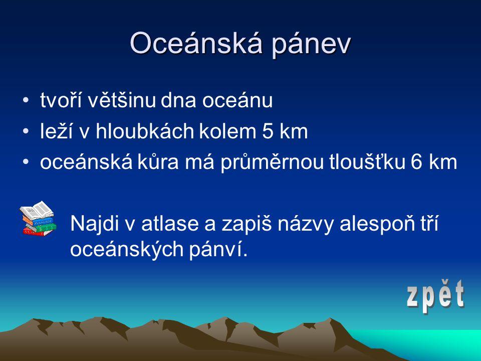 Oceánská pánev •tvoří většinu dna oceánu •leží v hloubkách kolem 5 km •oceánská kůra má průměrnou tloušťku 6 km Najdi v atlase a zapiš názvy alespoň tří oceánských pánví.