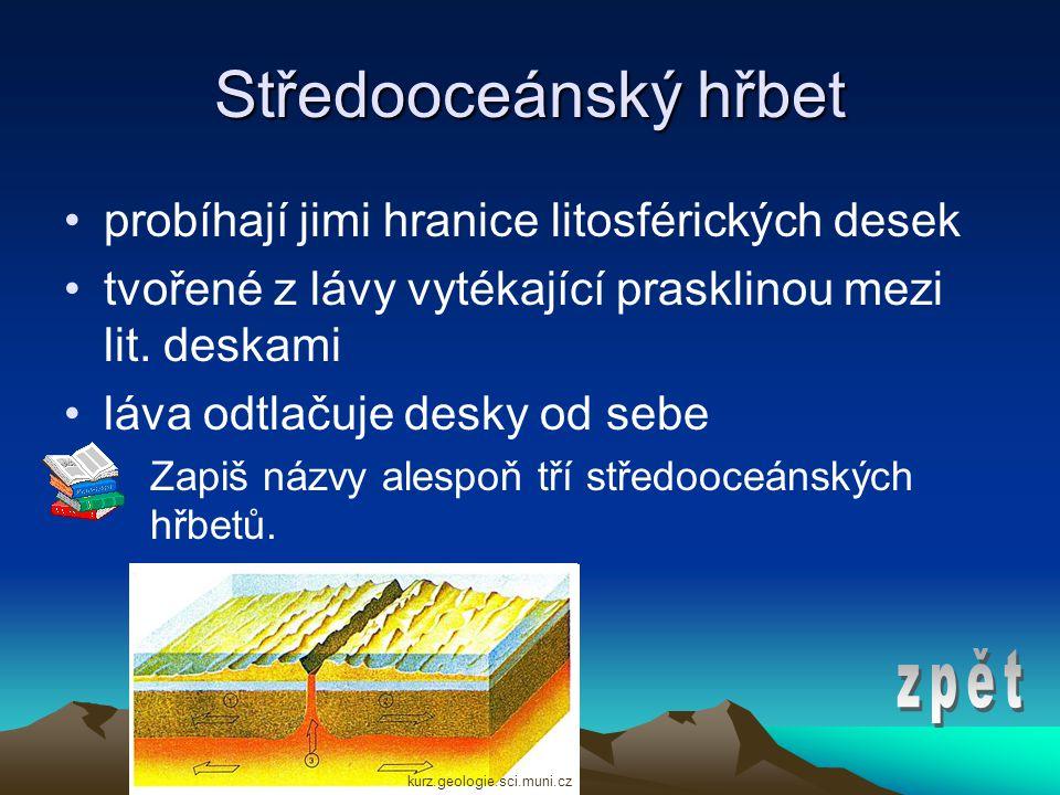 Středooceánský hřbet •probíhají jimi hranice litosférických desek •tvořené z lávy vytékající prasklinou mezi lit.