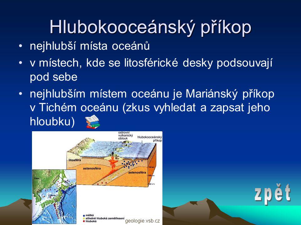 Hlubokooceánský příkop •nejhlubší místa oceánů •v místech, kde se litosférické desky podsouvají pod sebe •nejhlubším místem oceánu je Mariánský příkop v Tichém oceánu (zkus vyhledat a zapsat jeho hloubku) geologie.vsb.cz