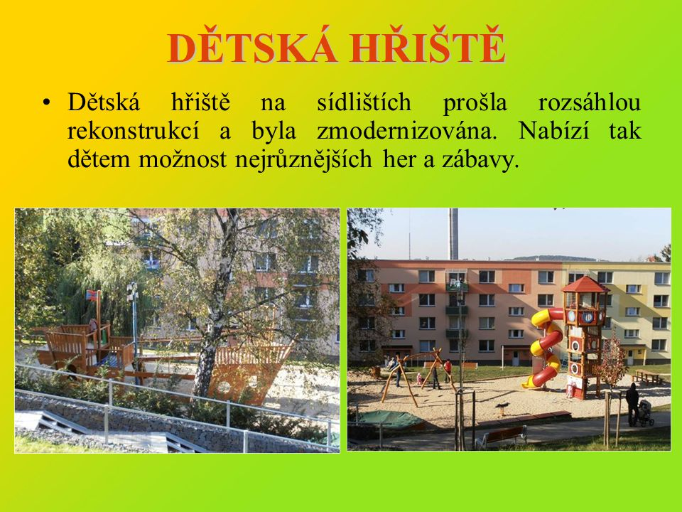 DĚTSKÁ HŘIŠTĚ •Dětská hřiště na sídlištích prošla rozsáhlou rekonstrukcí a byla zmodernizována. Nabízí tak dětem možnost nejrůznějších her a zábavy.