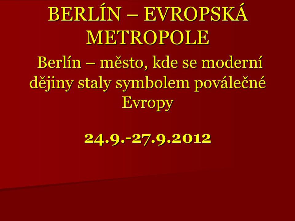 BERLÍN – EVROPSKÁ METROPOLE Berlín – město, kde se moderní dějiny staly symbolem poválečné Evropy 24.9.-27.9.2012