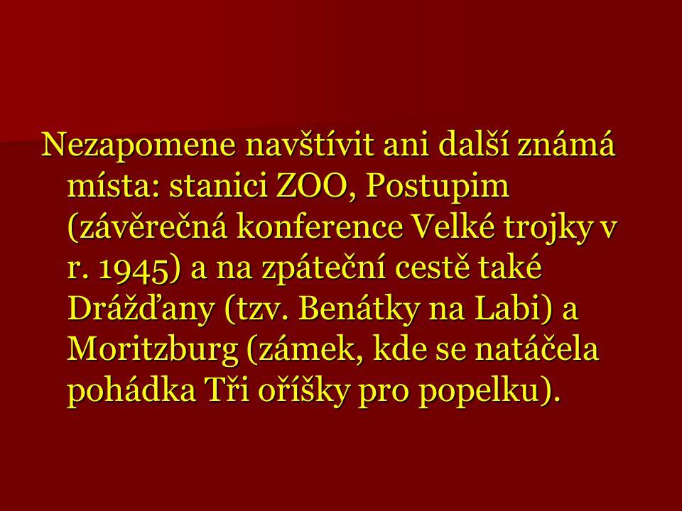 Nezapomene navštívit ani další známá místa: stanici ZOO, Postupim (závěrečná konference Velké trojky v r. 1945) a na zpáteční cestě také Drážďany (tzv