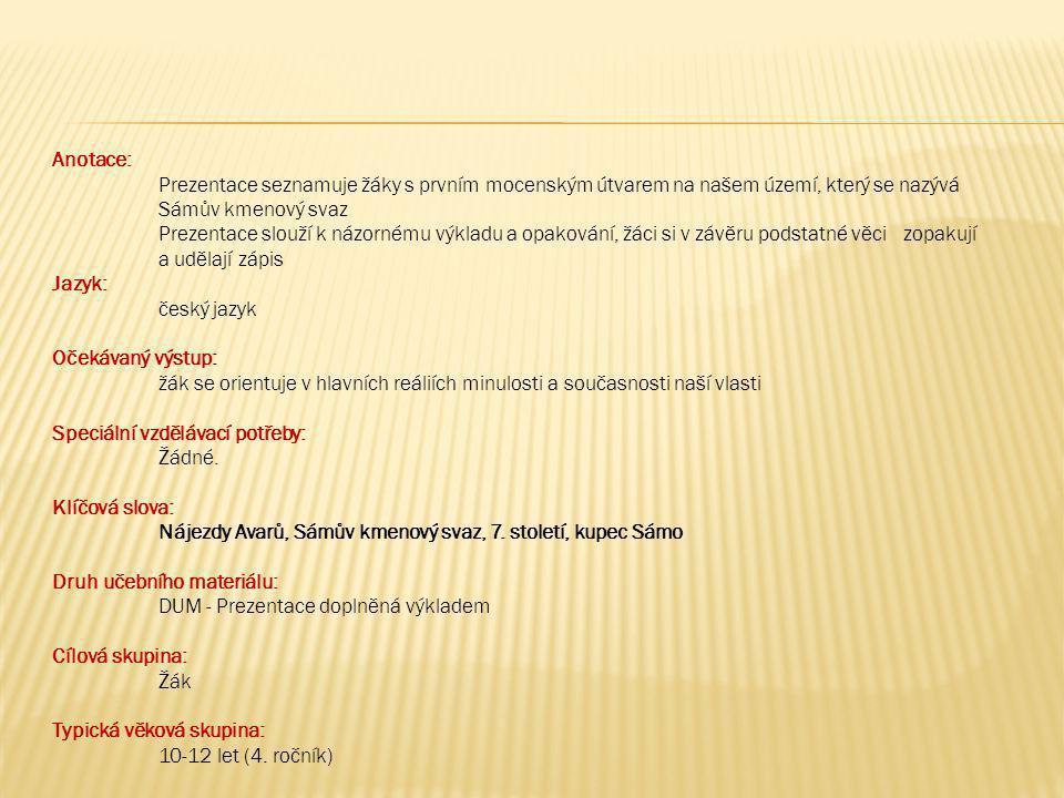 Anotace: Prezentace seznamuje žáky s prvním mocenským útvarem na našem území, který se nazývá Sámův kmenový svaz Prezentace slouží k názornému výkladu a opakování, žáci si v závěru podstatné věci zopakují a udělají zápis Jazyk: český jazyk Očekávaný výstup: žák se orientuje v hlavních reáliích minulosti a současnosti naší vlasti Speciální vzdělávací potřeby: Žádné.