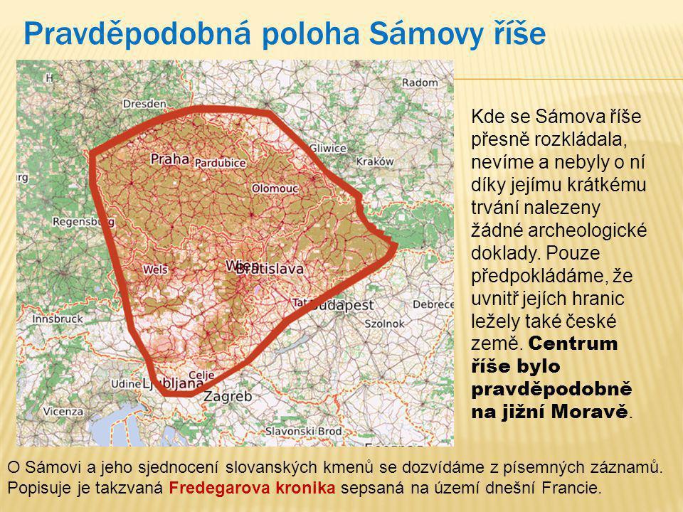 Pravděpodobná poloha Sámovy říše Kde se Sámova říše přesně rozkládala, nevíme a nebyly o ní díky jejímu krátkému trvání nalezeny žádné archeologické doklady.