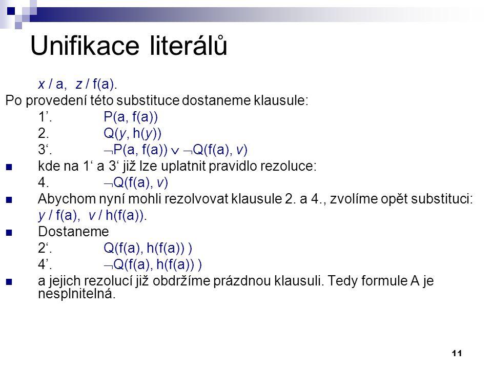 11 Unifikace literálů x / a, z / f(a). Po provedení této substituce dostaneme klausule: 1'. P(a, f(a)) 2. Q(y, h(y)) 3'.  P(a, f(a))   Q(f(a), v) 