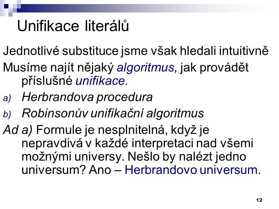 12 Unifikace literálů Jednotlivé substituce jsme však hledali intuitivně Musíme najít nějaký algoritmus, jak provádět příslušné unifikace. a) Herbrand