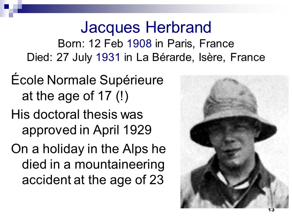 13 Jacques Herbrand Born: 12 Feb 1908 in Paris, France Died: 27 July 1931 in La Bérarde, Isère, France École Normale Supérieure at the age of 17 (!) His doctoral thesis was approved in April 1929 On a holiday in the Alps he died in a mountaineering accident at the age of 23