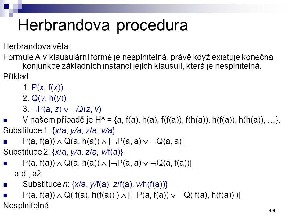 16 Herbrandova procedura Herbrandova věta: Formule A v klausulární formě je nesplnitelná, právě když existuje konečná konjunkce základních instancí jejích klausulí, která je nesplnitelná.