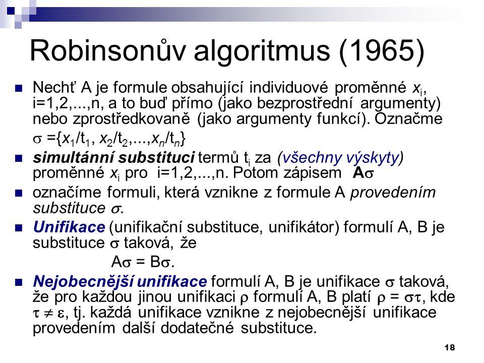 18 Robinsonův algoritmus (1965)  Nechť A je formule obsahující individuové proměnné x i, i=1,2,...,n, a to buď přímo (jako bezprostřední argumenty) nebo zprostředkovaně (jako argumenty funkcí).