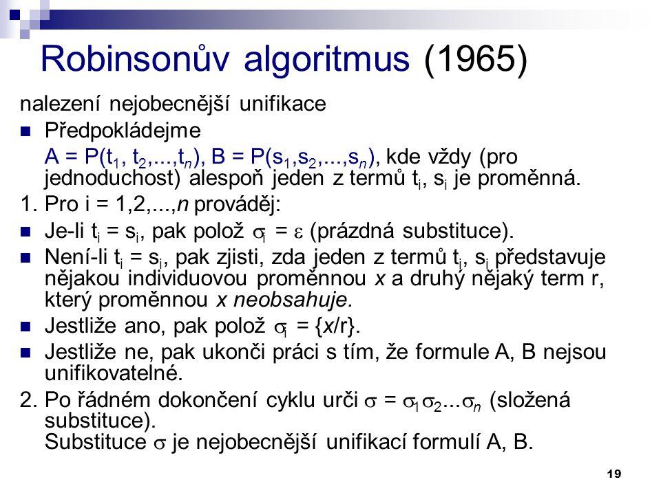 19 Robinsonův algoritmus (1965) nalezení nejobecnější unifikace  Předpokládejme A = P(t 1, t 2,...,t n ), B = P(s 1,s 2,...,s n ), kde vždy (pro jedn