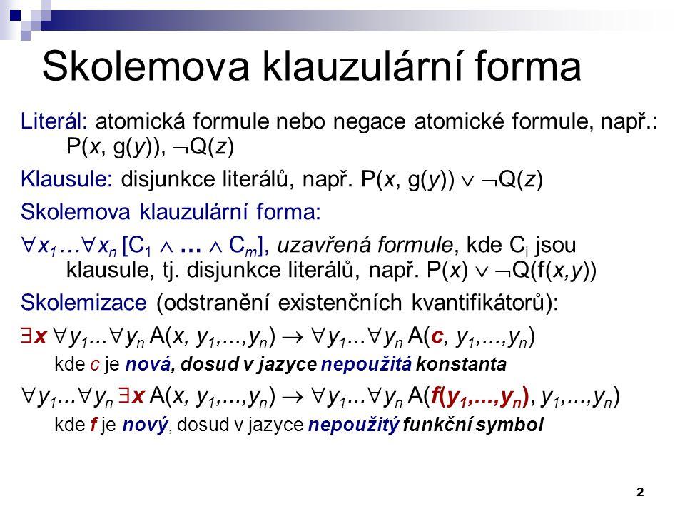 2 Skolemova klauzulární forma Literál: atomická formule nebo negace atomické formule, např.: P(x, g(y)),  Q(z) Klausule: disjunkce literálů, např.