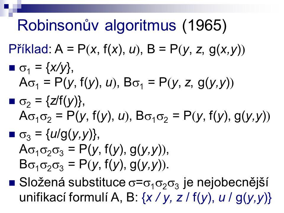 Robinsonův algoritmus (1965) Příklad: A = P  x, f(x), u , B = P  y, z, g(x,y)    1 = {x/y}, A  1 = P(y, f(y), u , B  1 = P  y, z, g(y,y)    2 = {z/f(y)}, A  1  2 = P(y, f(y), u , B  1  2 = P  y, f(y), g(y,y)    3 = {u/g(y,y)}, A  1  2  3 = P(y, f(y), g(y,y) , B  1  2  3 = P  y, f(y), g(y,y) .