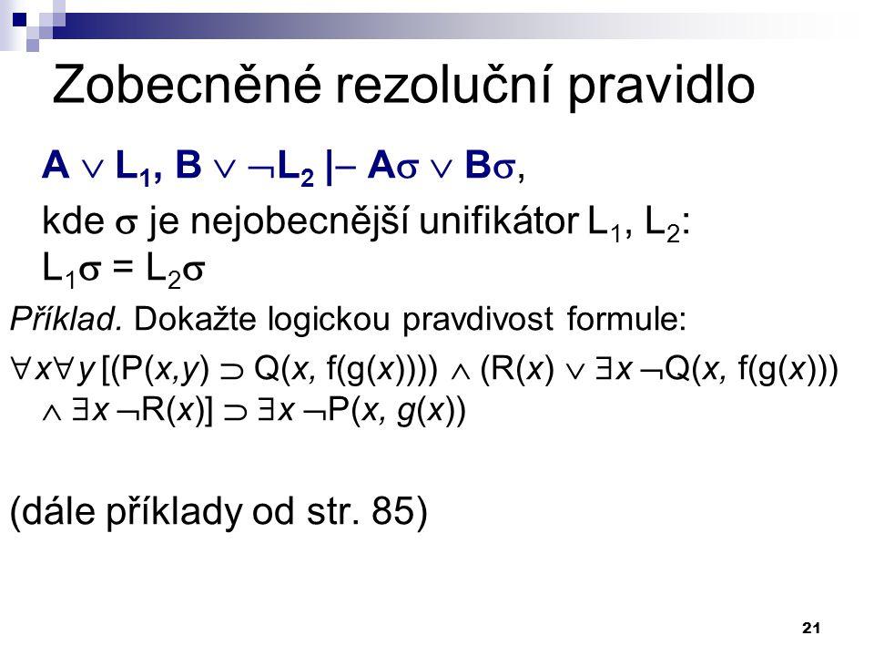 21 Zobecněné rezoluční pravidlo A  L 1, B   L 2 |  A   B , kde  je nejobecnější unifikátor L 1, L 2 : L 1  = L 2  Příklad. Dokažte logickou
