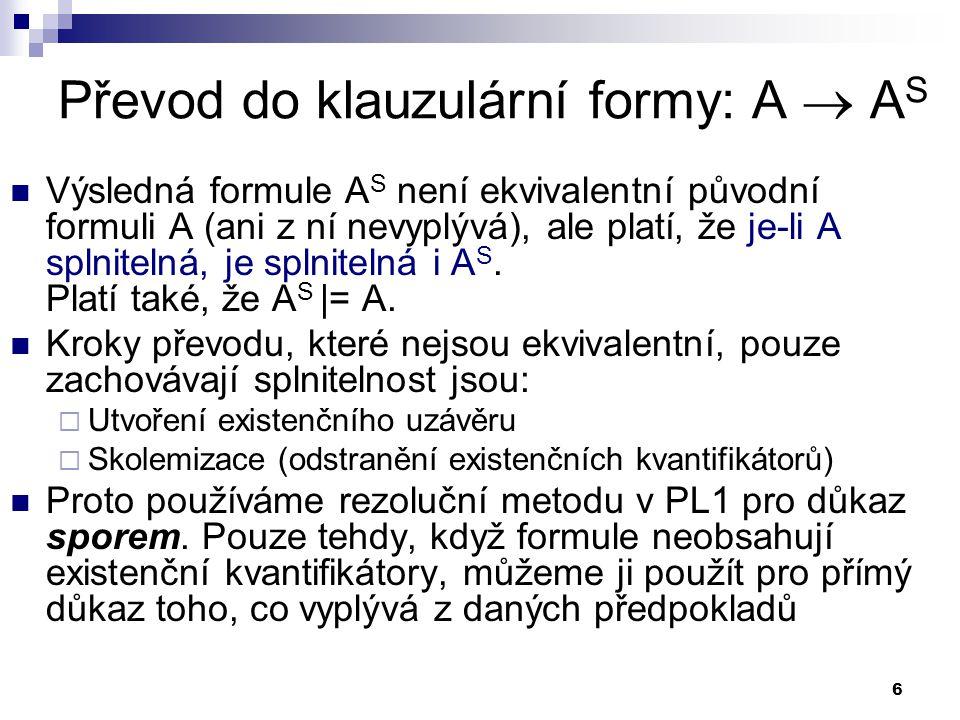6 Převod do klauzulární formy: A  A S  Výsledná formule A S není ekvivalentní původní formuli A (ani z ní nevyplývá), ale platí, že je-li A splnitel