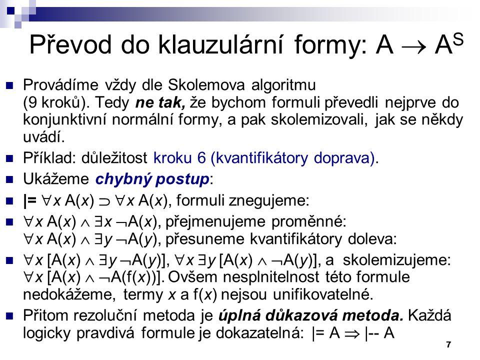 7 Převod do klauzulární formy: A  A S  Provádíme vždy dle Skolemova algoritmu (9 kroků). Tedy ne tak, že bychom formuli převedli nejprve do konjunkt