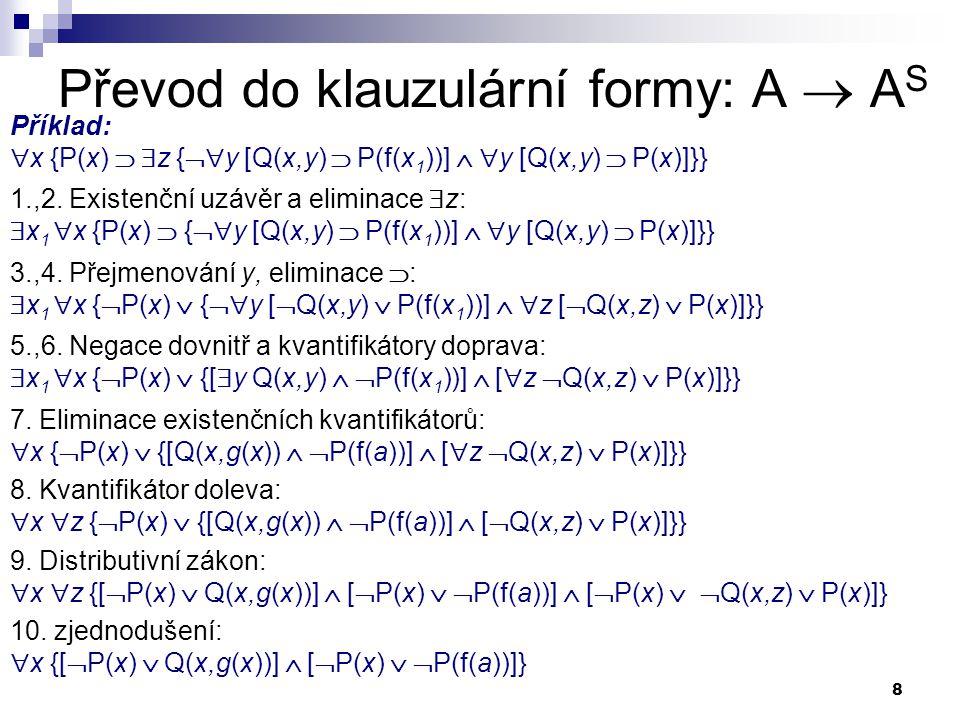 8 Převod do klauzulární formy: A  A S Příklad:  x {P(x)   z {  y [Q(x,y)  P(f(x 1 ))]   y [Q(x,y)  P(x)]}} 1.,2. Existenční uzávěr a elimina