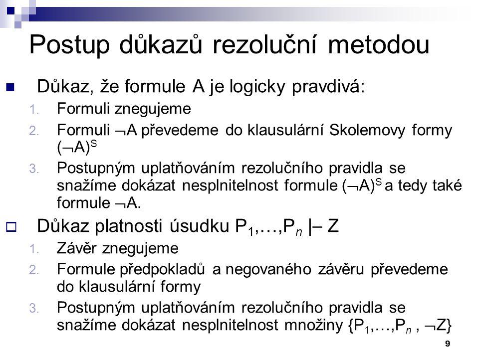 9 Postup důkazů rezoluční metodou  Důkaz, že formule A je logicky pravdivá: 1. Formuli znegujeme 2. Formuli  A převedeme do klausulární Skolemovy fo