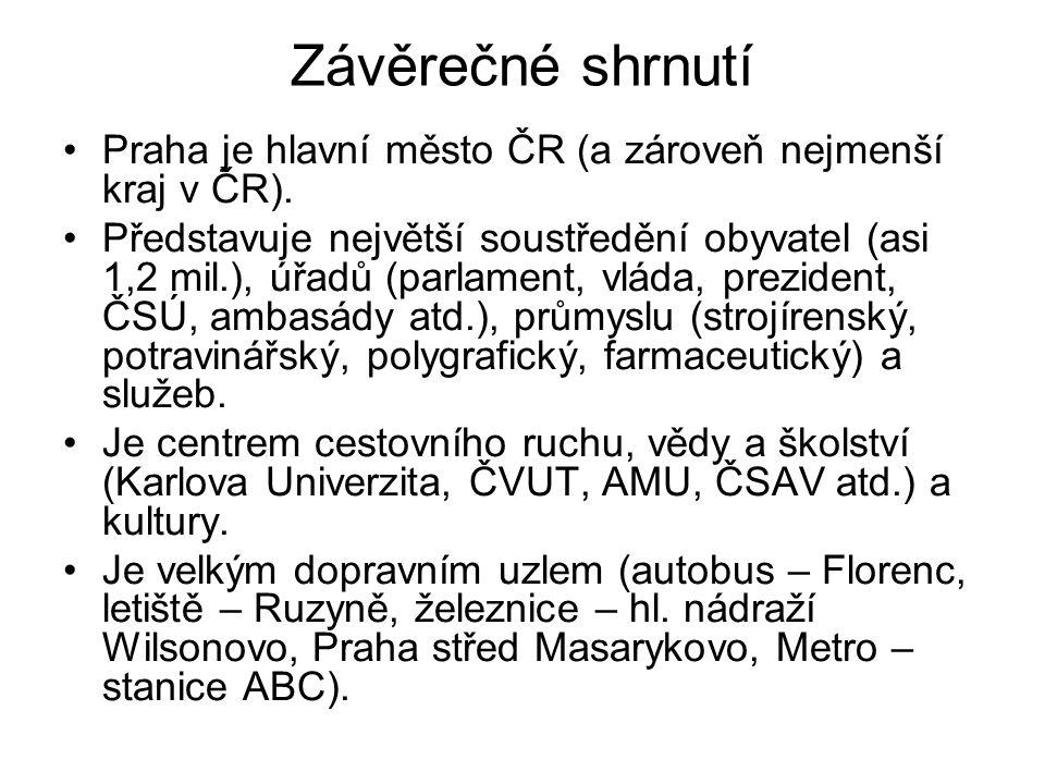 Závěrečné shrnutí •Praha je hlavní město ČR (a zároveň nejmenší kraj v ČR). •Představuje největší soustředění obyvatel (asi 1,2 mil.), úřadů (parlamen