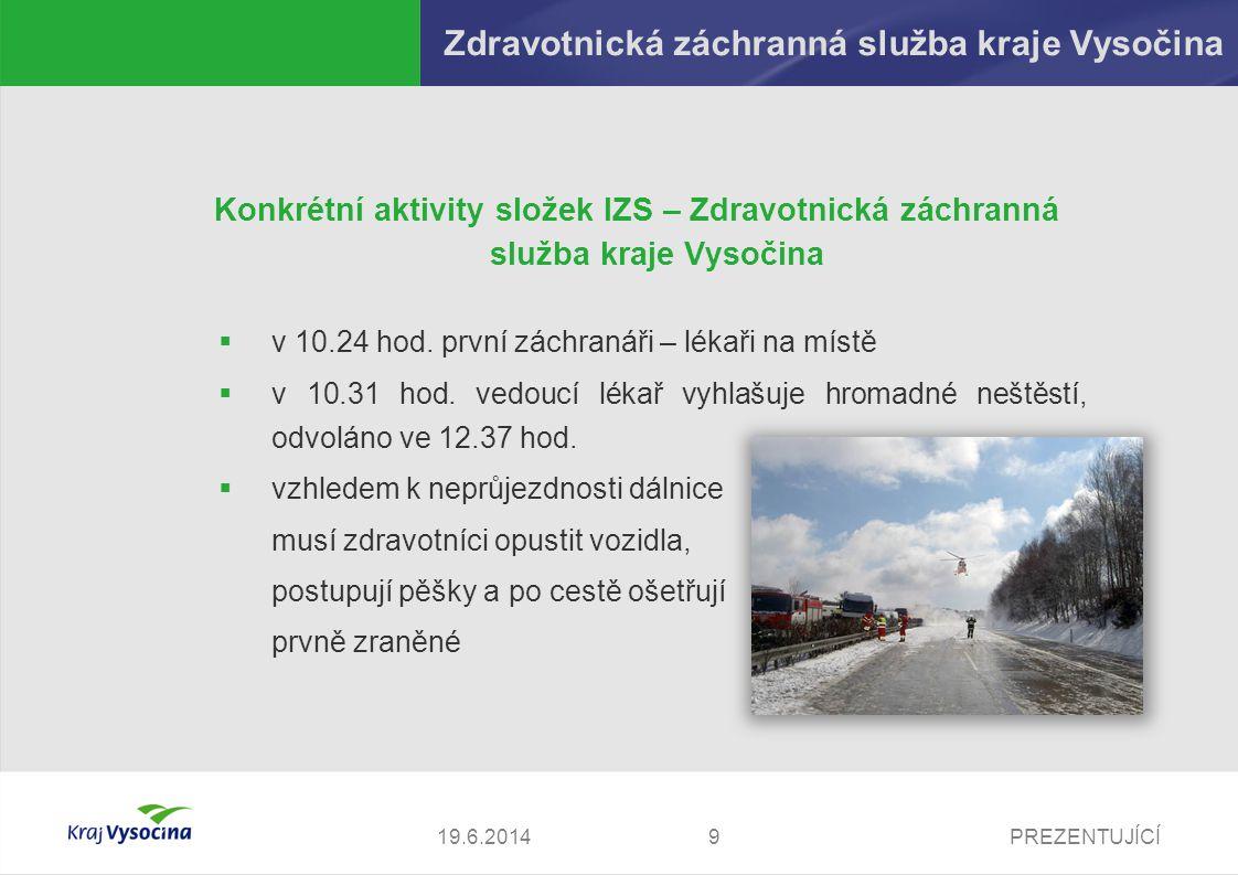 PREZENTUJÍCÍ1019.6.2014 Konkrétní aktivity složek IZS – Zdravotnická záchranná služba kraje Vysočina  ošetřeno celkem 30 osob (z toho 6 těžce zraněných)  zasahuje 39 zdravotnických záchranářů (z toho 9 lékařů), 16 sanitek, 2 helikoptéry  po vyhodnocení situace bylo rozhodnuto nenasadit kontejnery pro hromadná neštěstí, jsou však připraveny pro případ změny rozhodnutí zasahujících záchranářů  zranění jsou převáženi do krajské nemocnice v Pelhřimově, Jihlavě, Třebíči a na specializovaná vyšší pracoviště do Brna a Prahy Zdravotnická záchranná služba kraje Vysočina