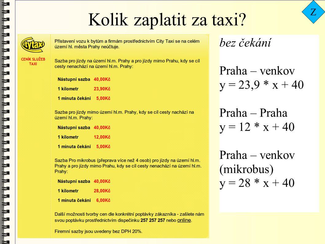 bez čekání Praha – venkov y = 23,9 * x + 40 Praha – Praha y = 12 * x + 40 Praha – venkov (mikrobus) y = 28 * x + 40 Kolik zaplatit za taxi? Z
