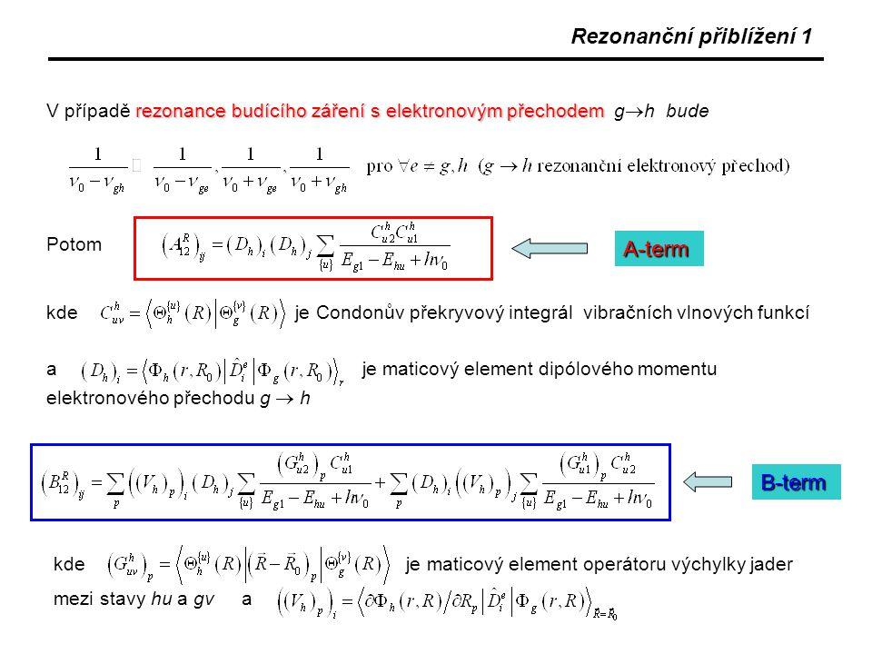 Rezonanční přiblížení 1 rezonance budícího záření s elektronovým přechodem V případě rezonance budícího záření s elektronovým přechodem g  h bude Potom kde je Condonův překryvový integrál vibračních vlnových funkcí a je maticový element dipólového momentu elektronového přechodu g  h A-term B-term kde je maticový element operátoru výchylky jader mezi stavy hu a gv a