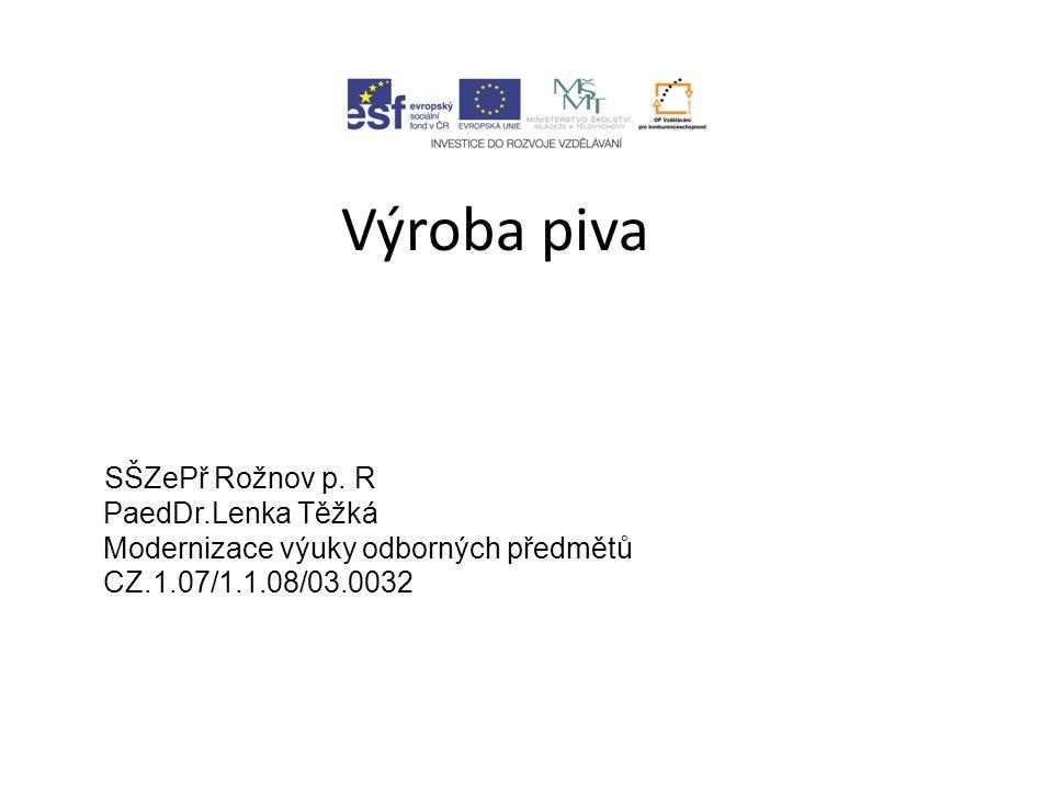 Výroba piva SŠZePř Rožnov p. R PaedDr.Lenka Těžká Modernizace výuky odborných předmětů CZ.1.07/1.1.08/03.0032