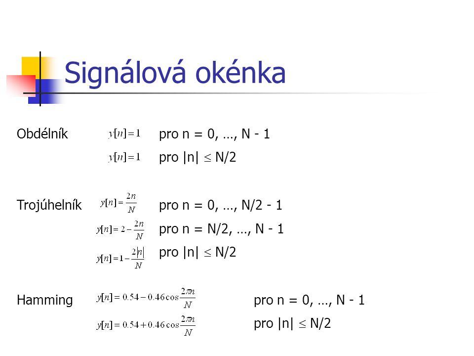 Signálová okénka Obdélníkpro n = 0, …, N - 1 pro |n|  N/2 Trojúhelníkpro n = 0, …, N/2 - 1 pro n = N/2, …, N - 1 pro |n|  N/2 Hammingpro n = 0, …, N - 1 pro |n|  N/2