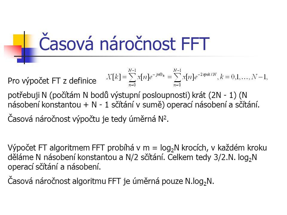 Časová náročnost FFT Pro výpočet FT z definice potřebuji N (počítám N bodů výstupní posloupnosti) krát (2N - 1) (N násobení konstantou + N - 1 sčítání v sumě) operací násobení a sčítání.