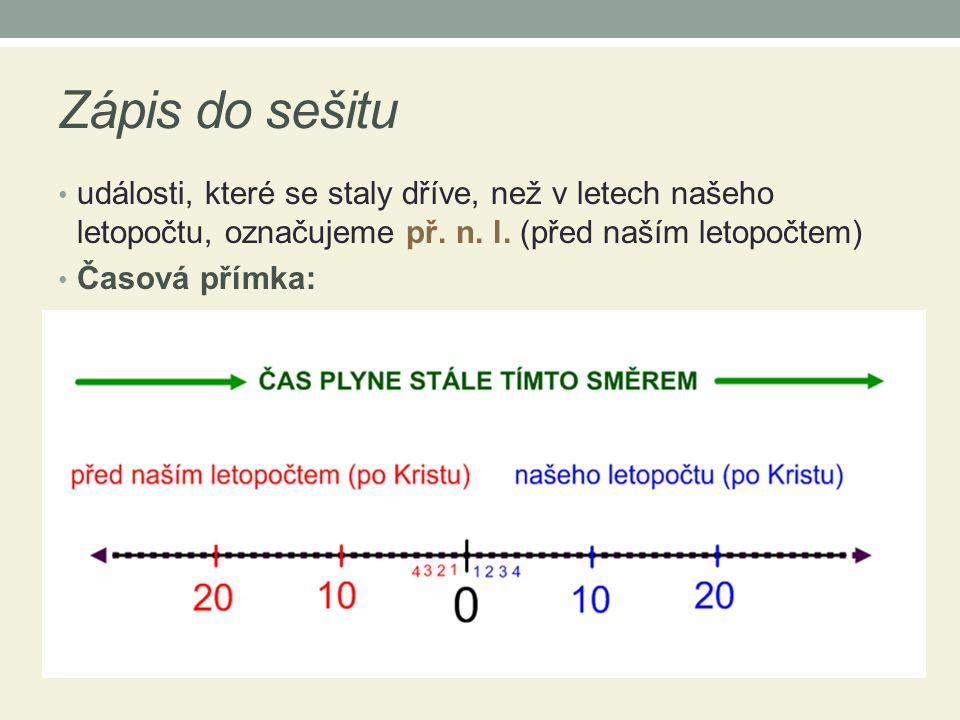 Zápis do sešitu • události, které se staly dříve, než v letech našeho letopočtu, označujeme př. n. l. (před naším letopočtem) • Časová přímka: