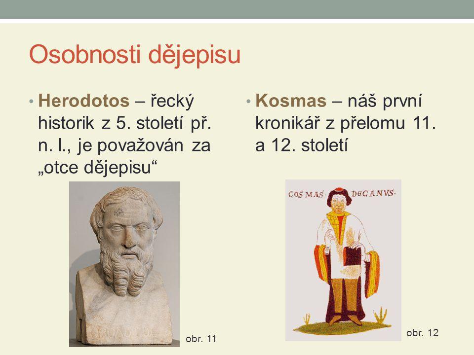 """Osobnosti dějepisu • Herodotos – řecký historik z 5. století př. n. l., je považován za """"otce dějepisu"""" • Kosmas – náš první kronikář z přelomu 11. a"""