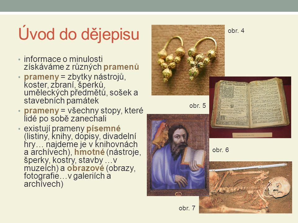 Úvod do dějepisu • informace o minulosti získáváme z různých pramenů • prameny = zbytky nástrojů, koster, zbraní, šperků, uměleckých předmětů, sošek a
