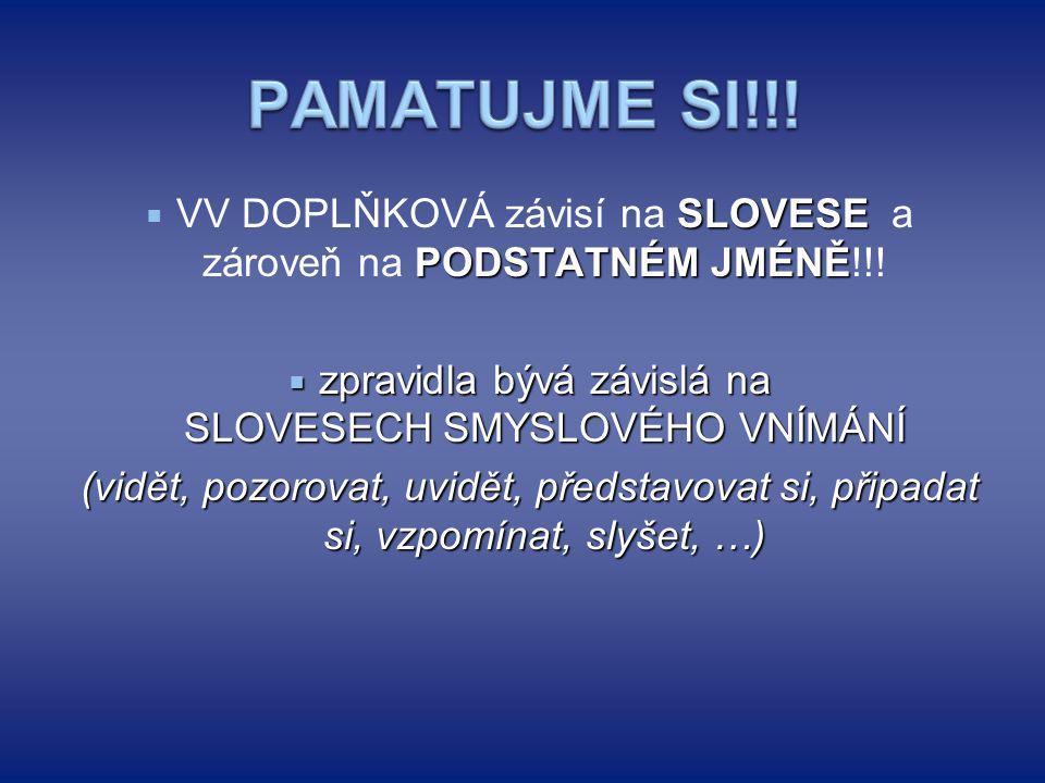 SLOVESE PODSTATNÉM JMÉNĚ  VV DOPLŇKOVÁ závisí na SLOVESE a zároveň na PODSTATNÉM JMÉNĚ!!!  zpravidla bývá závislá na SLOVESECH SMYSLOVÉHO VNÍMÁNÍ (v