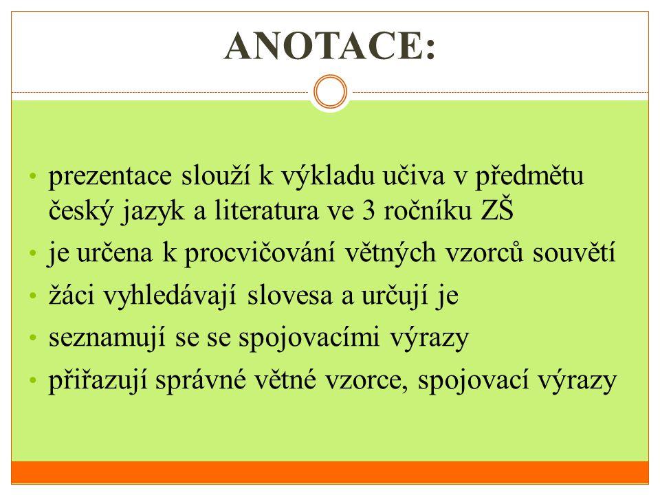ANOTACE: • prezentace slouží k výkladu učiva v předmětu český jazyk a literatura ve 3 ročníku ZŠ • je určena k procvičování větných vzorců souvětí • ž