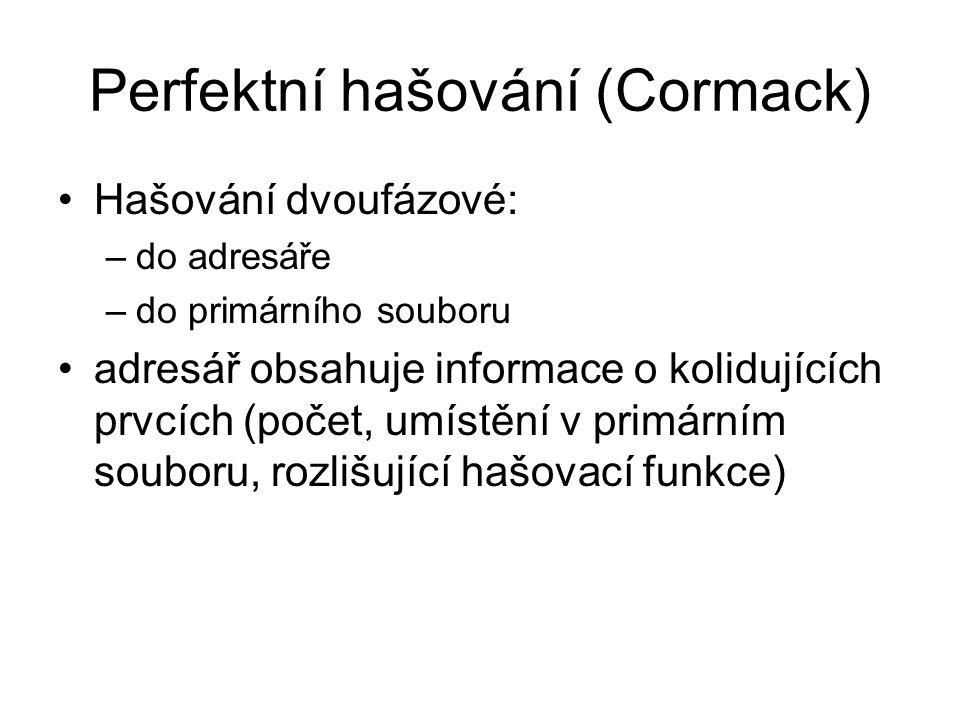 Perfektní hašování (Cormack) •Hašování dvoufázové: –do adresáře –do primárního souboru •adresář obsahuje informace o kolidujících prvcích (počet, umís