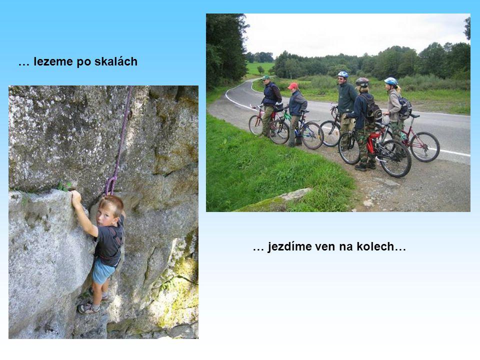 … jezdíme ven na kolech… … lezeme po skalách