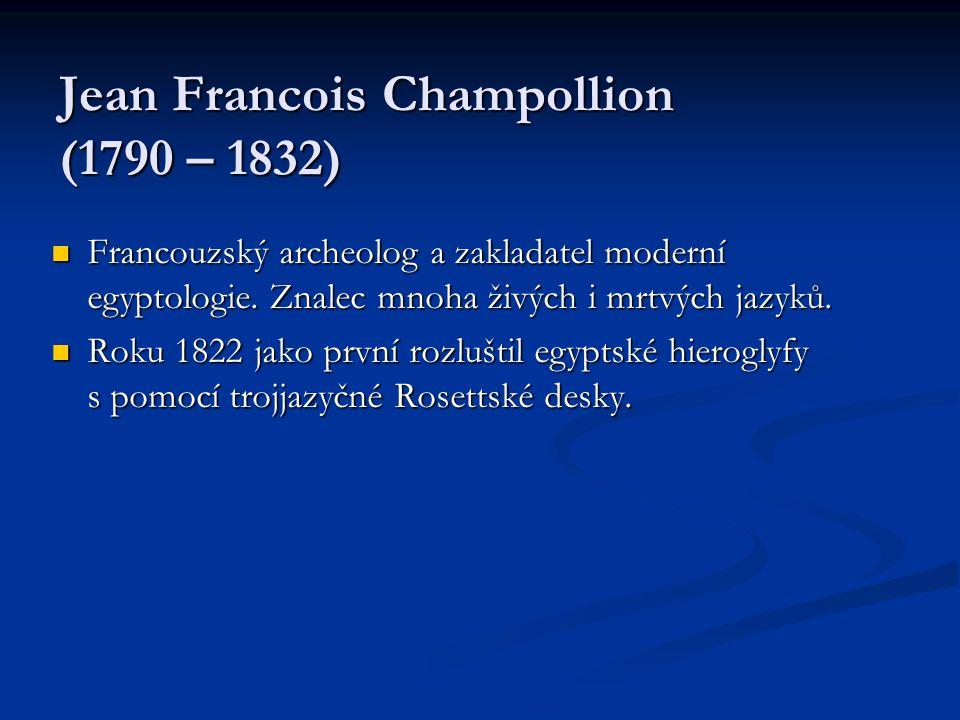 Jean Francois Champollion (1790 – 1832)  Francouzský archeolog a zakladatel moderní egyptologie. Znalec mnoha živých i mrtvých jazyků.  Roku 1822 ja