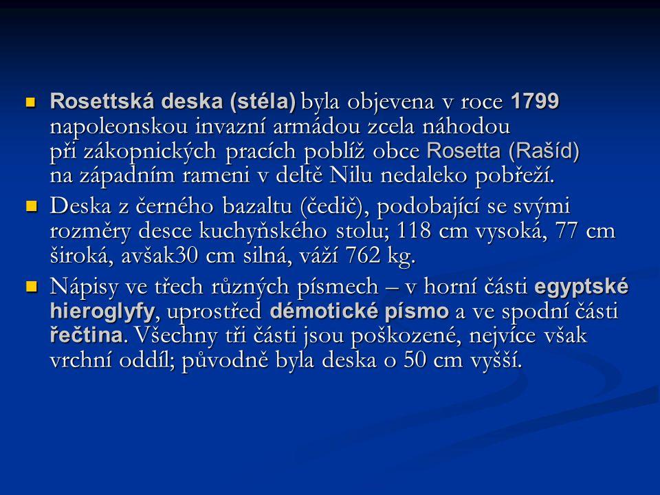  Rosettská deska (stéla) byla objevena v roce 1799 napoleonskou invazní armádou zcela náhodou při zákopnických pracích poblíž obce Rosetta (Rašíd) na