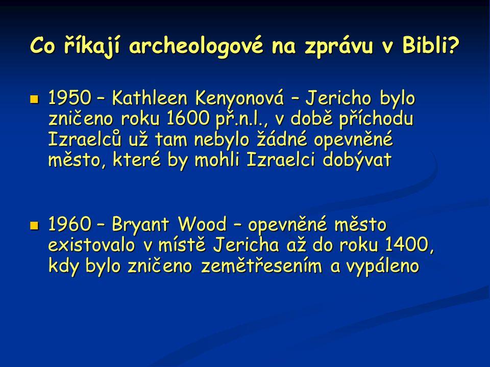 Co říkají archeologové na zprávu v Bibli?  1950 – Kathleen Kenyonová – Jericho bylo zničeno roku 1600 př.n.l., v době příchodu Izraelců už tam nebylo