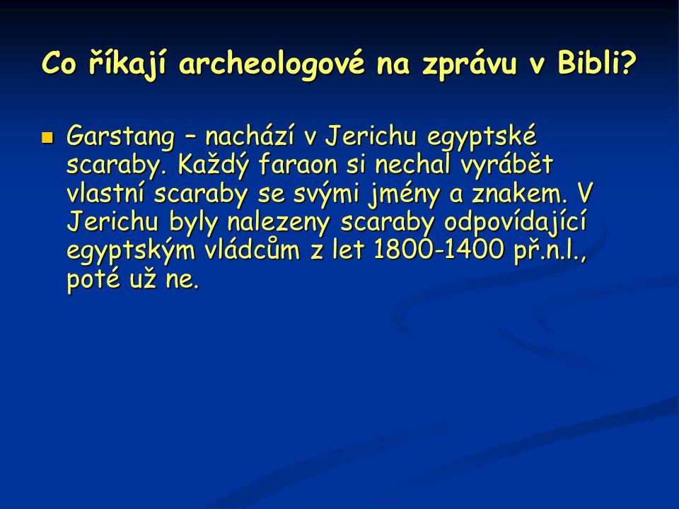 Co říkají archeologové na zprávu v Bibli?  Garstang – nachází v Jerichu egyptské scaraby. Každý faraon si nechal vyrábět vlastní scaraby se svými jmé