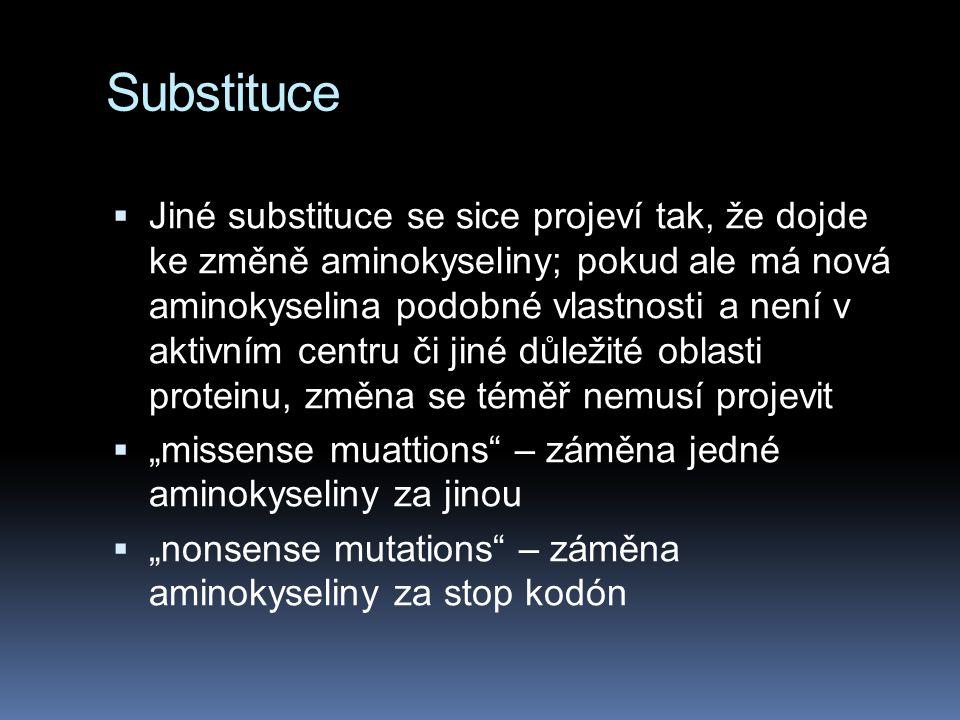 """Substituce  Jiné substituce se sice projeví tak, že dojde ke změně aminokyseliny; pokud ale má nová aminokyselina podobné vlastnosti a není v aktivním centru či jiné důležité oblasti proteinu, změna se téměř nemusí projevit  """"missense muattions – záměna jedné aminokyseliny za jinou  """"nonsense mutations – záměna aminokyseliny za stop kodón"""