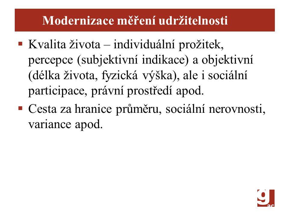 Modernizace měření udržitelnosti  Kvalita života – individuální prožitek, percepce (subjektivní indikace) a objektivní (délka života, fyzická výška), ale i sociální participace, právní prostředí apod.