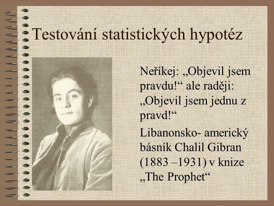 """Testování statistických hypotéz Neříkej: """"Objevil jsem pravdu!"""" ale raději: """"Objevil jsem jednu z pravd!"""" Libanonsko- americký básník Chalil Gibran (1"""