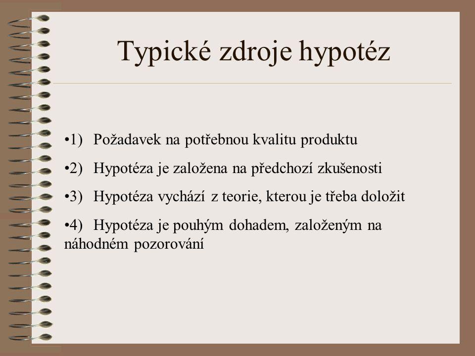 Typické zdroje hypotéz •1)Požadavek na potřebnou kvalitu produktu •2)Hypotéza je založena na předchozí zkušenosti •3)Hypotéza vychází z teorie, kterou
