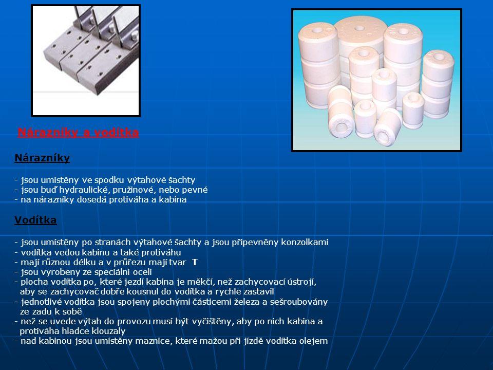 Nárazníky a vodítka Nárazníky - jsou umístěny ve spodku výtahové šachty - jsou buď hydraulické, pružinové, nebo pevné - na nárazníky dosedá protiváha a kabina Vodítka - jsou umístěny po stranách výtahové šachty a jsou připevněny konzolkami - vodítka vedou kabinu a také protiváhu - mají různou délku a v průřezu mají tvar T - jsou vyrobeny ze speciální oceli - plocha vodítka po, které jezdí kabina je měkčí, než zachycovací ústrojí, aby se zachycovač dobře kousnul do vodítka a rychle zastavil - jednotlivé vodítka jsou spojeny plochými částicemi železa a sešroubovány ze zadu k sobě - než se uvede výtah do provozu musí být vyčištěny, aby po nich kabina a protiváha hladce klouzaly - nad kabinou jsou umístěny maznice, které mažou při jízdě vodítka olejem