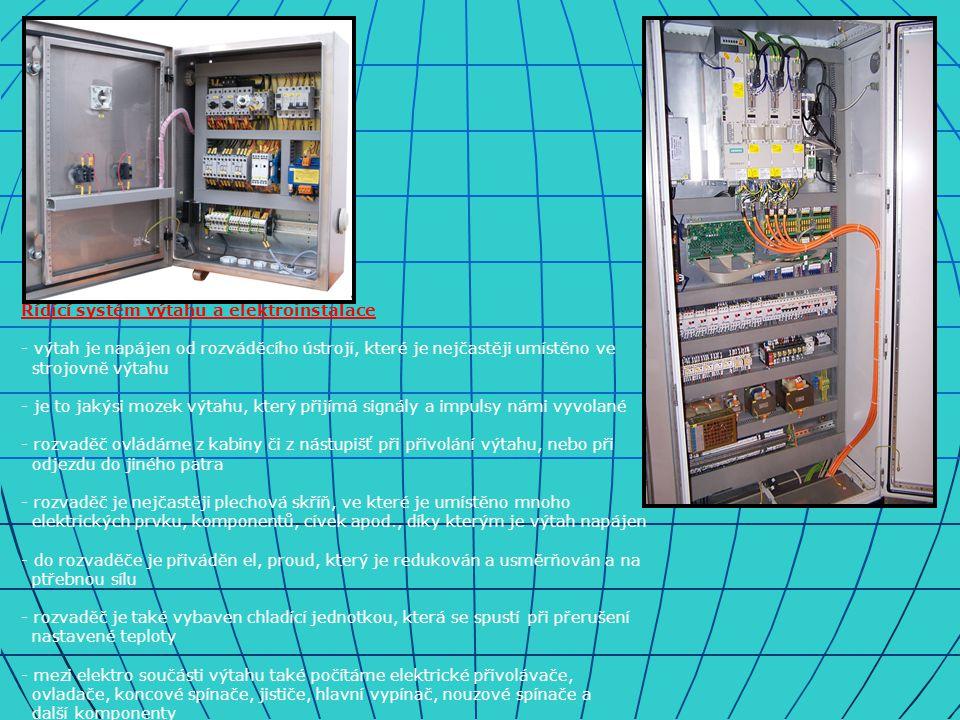 Řídící systém výtahu a elektroinstalace - výtah je napájen od rozváděcího ústrojí, které je nejčastěji umístěno ve strojovně výtahu - je to jakýsi mozek výtahu, který přijímá signály a impulsy námi vyvolané - rozvaděč ovládáme z kabiny či z nástupišť při přivolání výtahu, nebo při odjezdu do jiného patra - rozvaděč je nejčastěji plechová skříň, ve které je umístěno mnoho elektrických prvku, komponentů, cívek apod., díky kterým je výtah napájen - do rozvaděče je přiváděn el, proud, který je redukován a usměrňován a na ptřebnou sílu - rozvaděč je také vybaven chladící jednotkou, která se spustí při přerušení nastavené teploty - mezi elektro součásti výtahu také počítáme elektrické přivolávače, ovladače, koncové spínače, jističe, hlavní vypínač, nouzové spínače a další komponenty