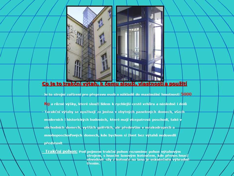 Co je to trakční výtah, k čemu slouží, vlastnosti a použití - Je to strojní zařízení pro přepravu osob a nákladů do maximální hmotnosti 5000 Kg a různé výšky, které slouží lidem k rychlejší cestě vzhůru a následně i dolů - Tarakční výtahy se využívají ze jména v obytných panelových domech, všech moderních i historických budovách, které mají vícepatrová poschodí, také v obchodních domech, vyšších galériích, ale především v mrakodrapech a mnohoposchoďových domech, kde bychom si život bez výtahů nedovedli představit - Trakční pohon: Pod pojmem trakční pohon rozumíme pohon výtahovým strojem, s hnacím lanovým kotoučem, kde přenos hnací obvodové síly z kotouče na lana je uskutečněn výhradně třením.