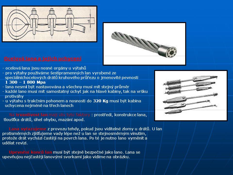 Ocelová lana a jejich uchycení - ocelová lana jsou nosné orgány u výtahů - pro výtahy používáme šestipramenných lan vyrobené ze speciálníchocelových drátů kruhového průřezu o jmenovité pevnosti 1 300 – 1 800 Mpa - lana nesmí být nastavována a všechny musí mít stejný průměr - každé lano musí mít samostatný úchyt jak na hlavě kabiny, tak na vršku protiváhy - u výtahu s trakčním pohonem a nosnosti do 320 Kg musí být kabina uchycena nejméně na třech lanech Na trvanlivost lan mají vliv tyto faktory : prostředí, konstrukce lana, tloušťka drátů, úhel ohybu, mazání apod.