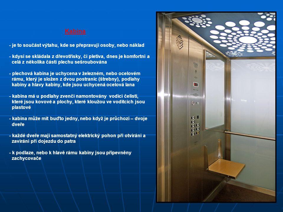 Kabina - je to součást výtahu, kde se přepravují osoby, nebo náklad - kdysi se skládala z dřevotřísky, či pletiva, dnes je komfortní a celá z několika částí plechu sešroubována - plechová kabina je uchycena v železném, nebo ocelovém rámu, který je složen z dvou postranic (štrebny), podlahy kabiny a hlavy kabiny, kde jsou uchycená ocelová lana - kabina má u podlahy zvenčí namontovány vodící čelisti, které jsou kovové a plochy, které kloužou ve vodítcích jsou plastové - kabina může mít buďto jedny, nebo když je průchozí – dvoje dveře - každé dveře mají samostatný elektrický pohon při otvírání a zavírání při dojezdu do patra - k podlaze, nebo k hlavě rámu kabiny jsou připevněny zachycovače