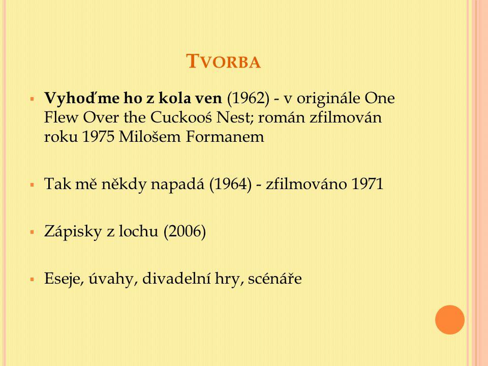 T VORBA  Vyhoďme ho z kola ven (1962) - v originále One Flew Over the Cuckooś Nest; román zfilmován roku 1975 Milošem Formanem  Tak mě někdy napadá (1964) - zfilmováno 1971  Zápisky z lochu (2006)  Eseje, úvahy, divadelní hry, scénáře